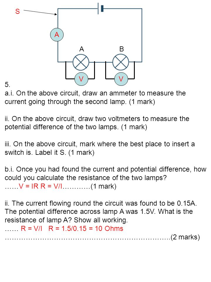 S A. A. B. V. V. 5. a.i. On the above circuit, draw an ammeter to measure the current going through the second lamp. (1 mark)