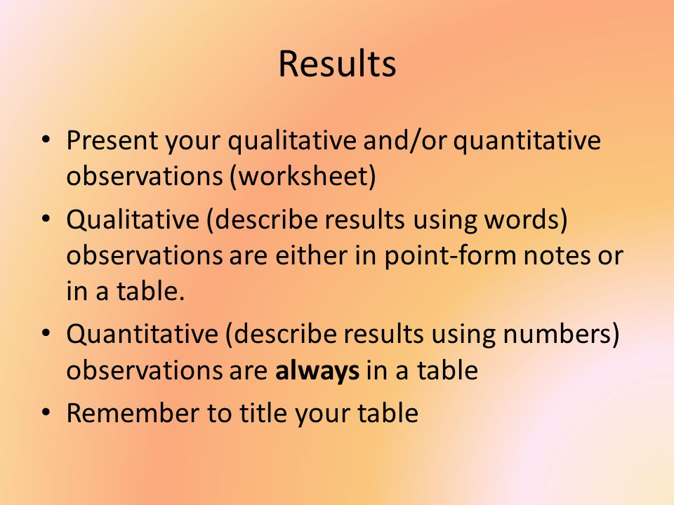 Results Present your qualitative and/or quantitative observations (worksheet)