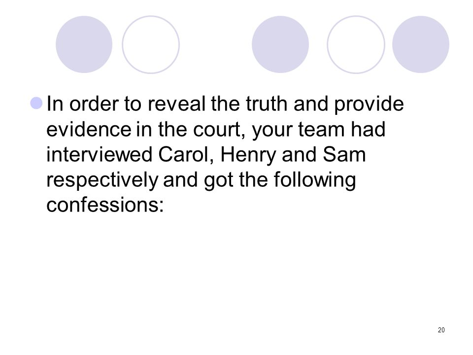 In order to reveal the truth and provide evidence in the court, your team had interviewed Carol, Henry and Sam respectively and got the following confessions: