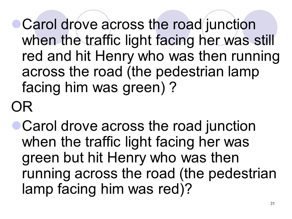 Carol drove across the road junction when the traffic light facing her was still red and hit Henry who was then running across the road (the pedestrian lamp facing him was green)