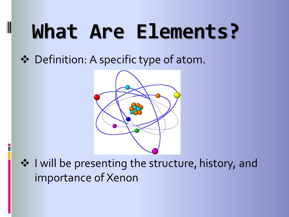What Are Elements Definition: A specific type of atom.