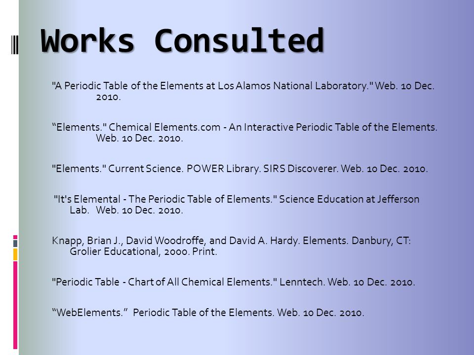 Works Consulted A Periodic Table of the Elements at Los Alamos National Laboratory. Web. 10 Dec. 2010.