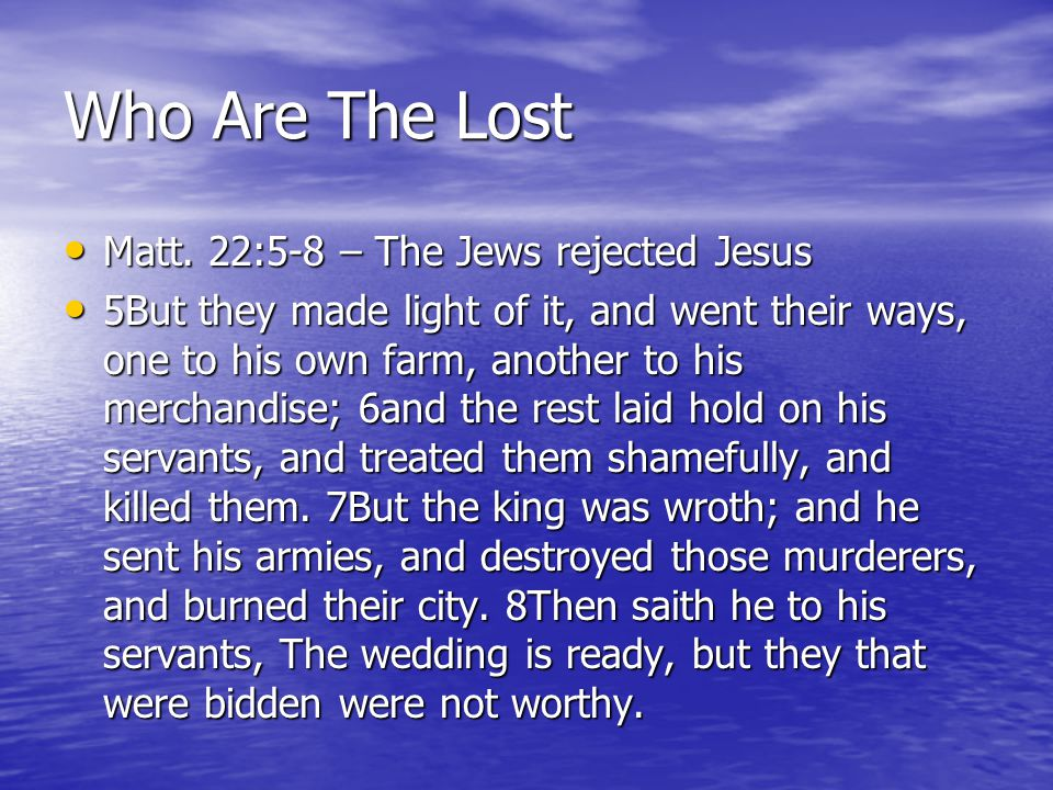Who Are The Lost Matt. 22:5-8 – The Jews rejected Jesus