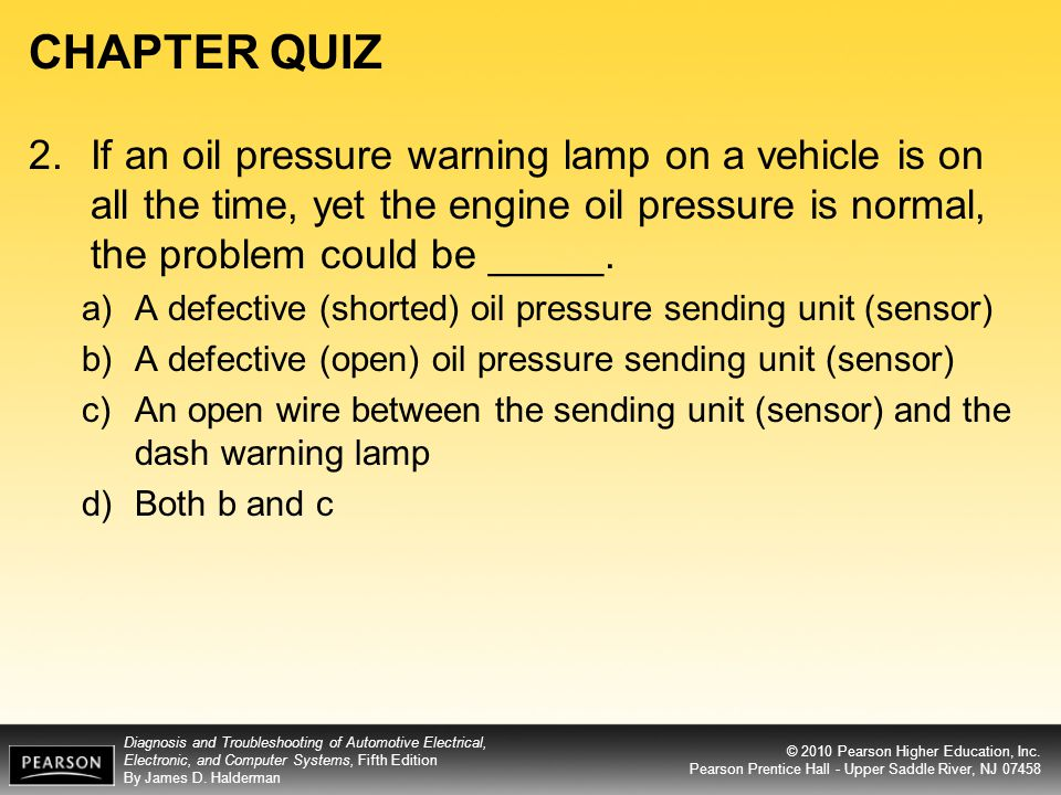 CHAPTER QUIZ 2. If an oil pressure warning lamp on a vehicle is on all the time, yet the engine oil pressure is normal, the problem could be _____.