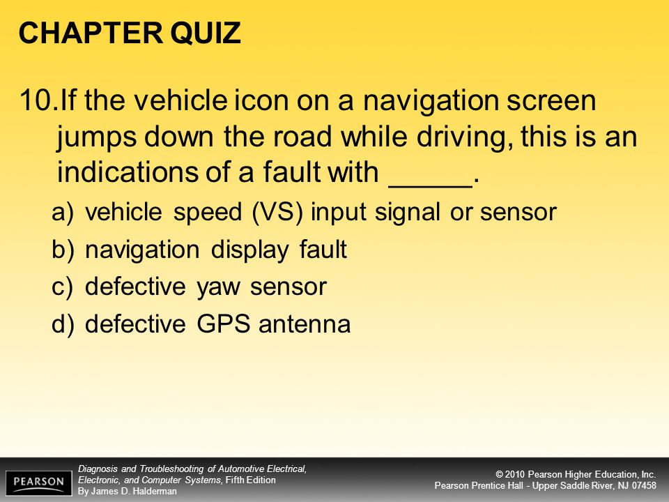 CHAPTER QUIZ 10.If the vehicle icon on a navigation screen jumps down the road while driving, this is an indications of a fault with _____.