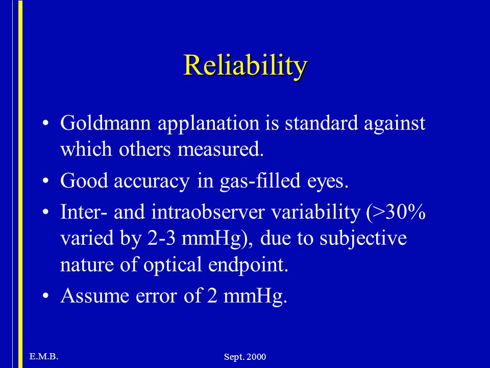 Reliability Goldmann applanation is standard against which others measured. Good accuracy in gas-filled eyes.