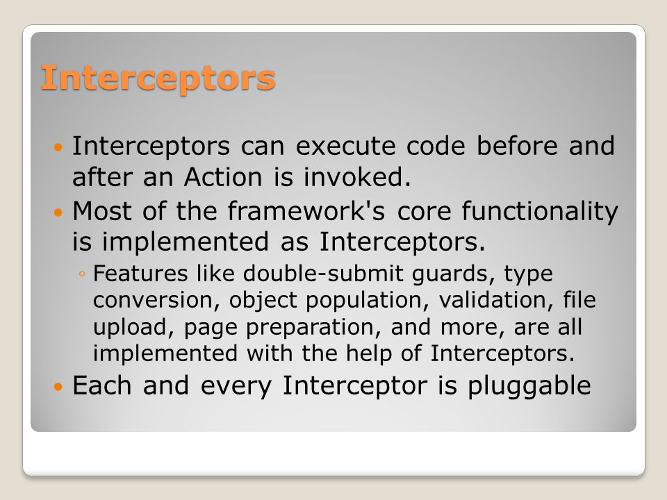 Interceptors Interceptors can execute code before and after an Action is invoked.