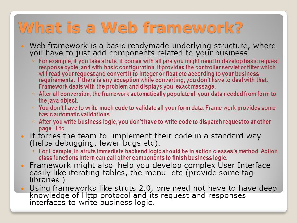 What is a Web framework Web framework is a basic readymade underlying structure, where you have to just add components related to your business.