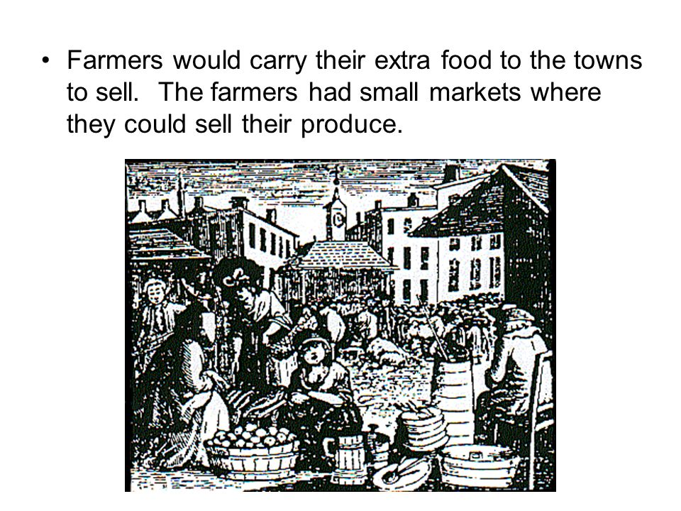 Farmers would carry their extra food to the towns to sell