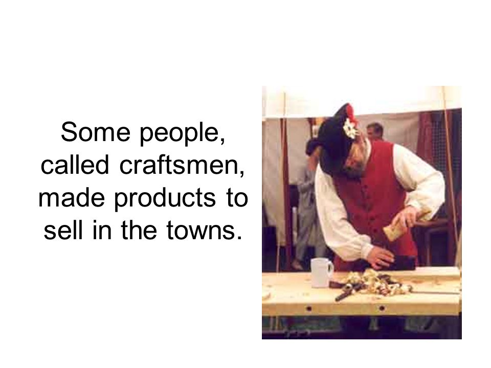 Some people, called craftsmen, made products to sell in the towns.