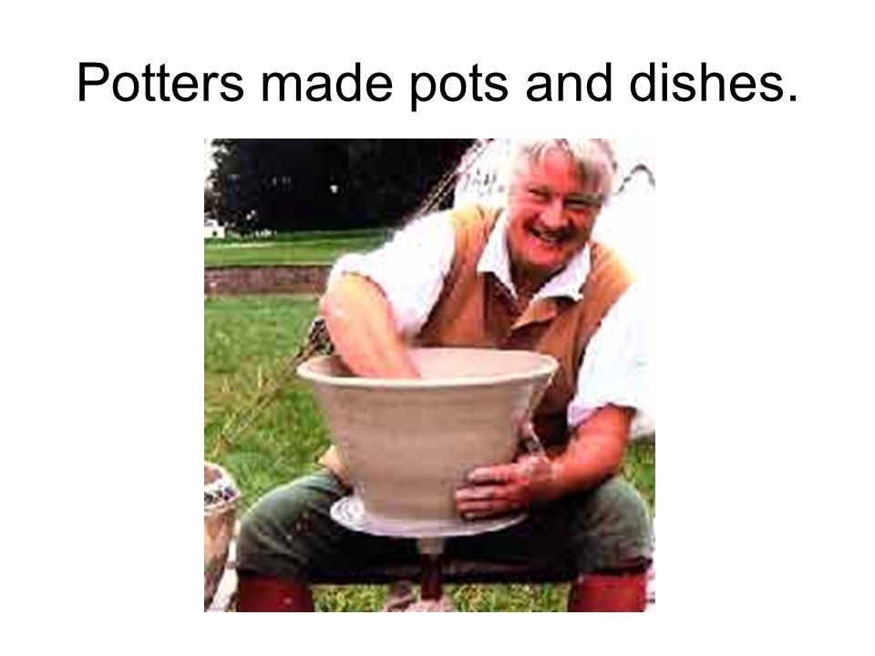 Potters made pots and dishes.
