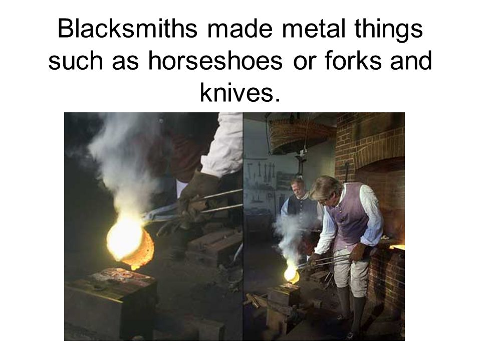 Blacksmiths made metal things such as horseshoes or forks and knives.