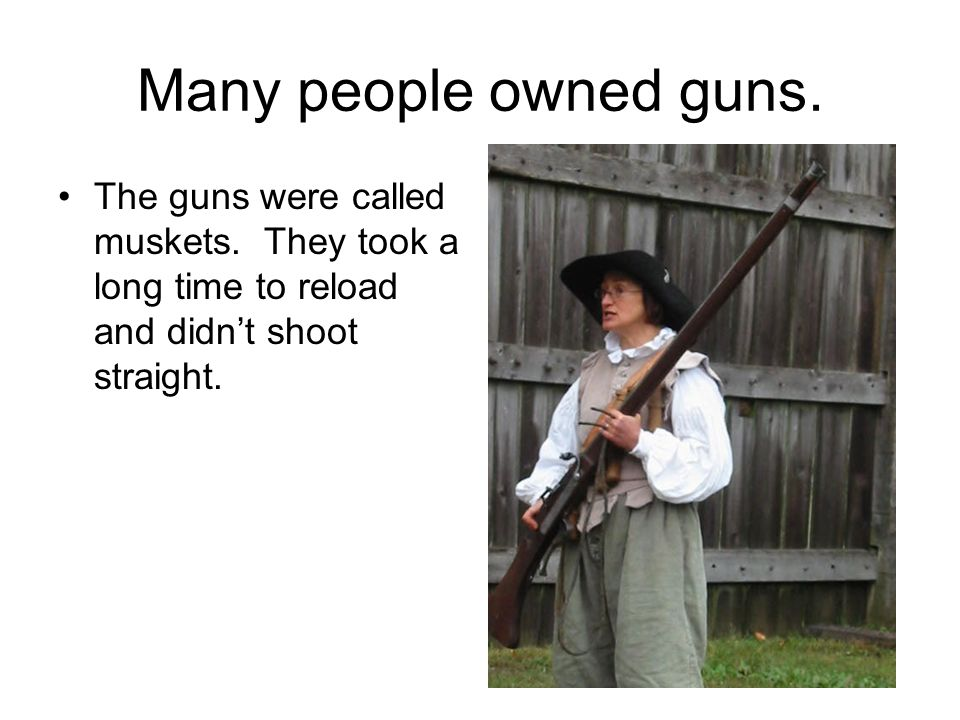 Many people owned guns. The guns were called muskets.