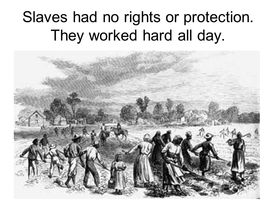 Slaves had no rights or protection. They worked hard all day.