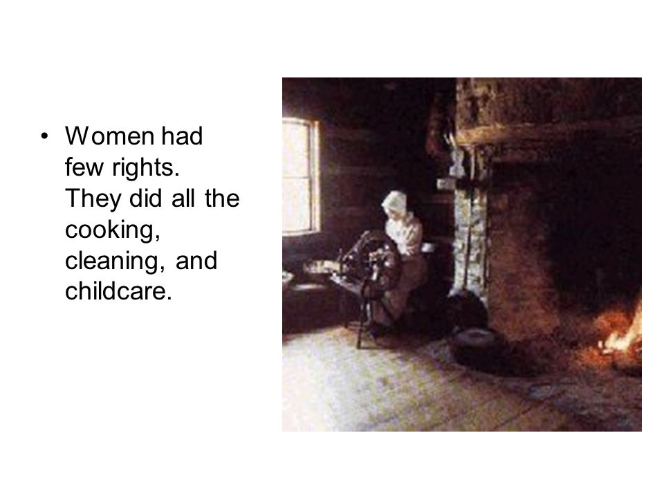 Women had few rights. They did all the cooking, cleaning, and childcare.