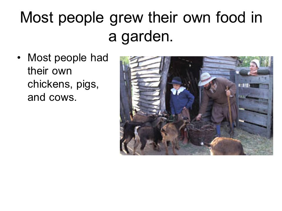 Most people grew their own food in a garden.