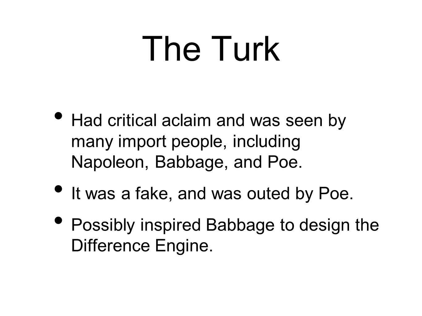 The Turk Had critical aclaim and was seen by many import people, including Napoleon, Babbage, and Poe.