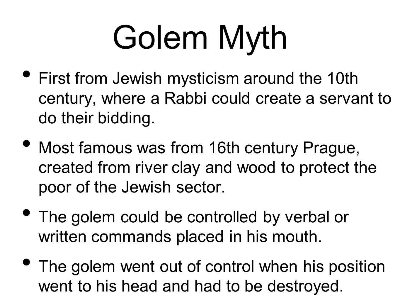 Golem Myth First from Jewish mysticism around the 10th century, where a Rabbi could create a servant to do their bidding.