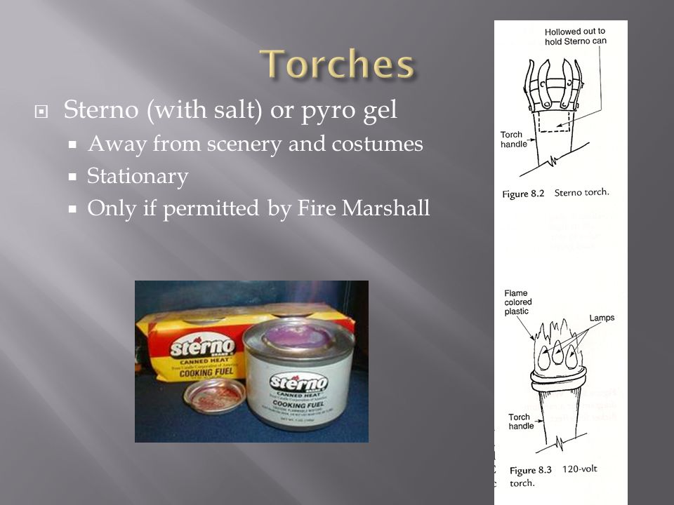 Torches Sterno (with salt) or pyro gel Away from scenery and costumes