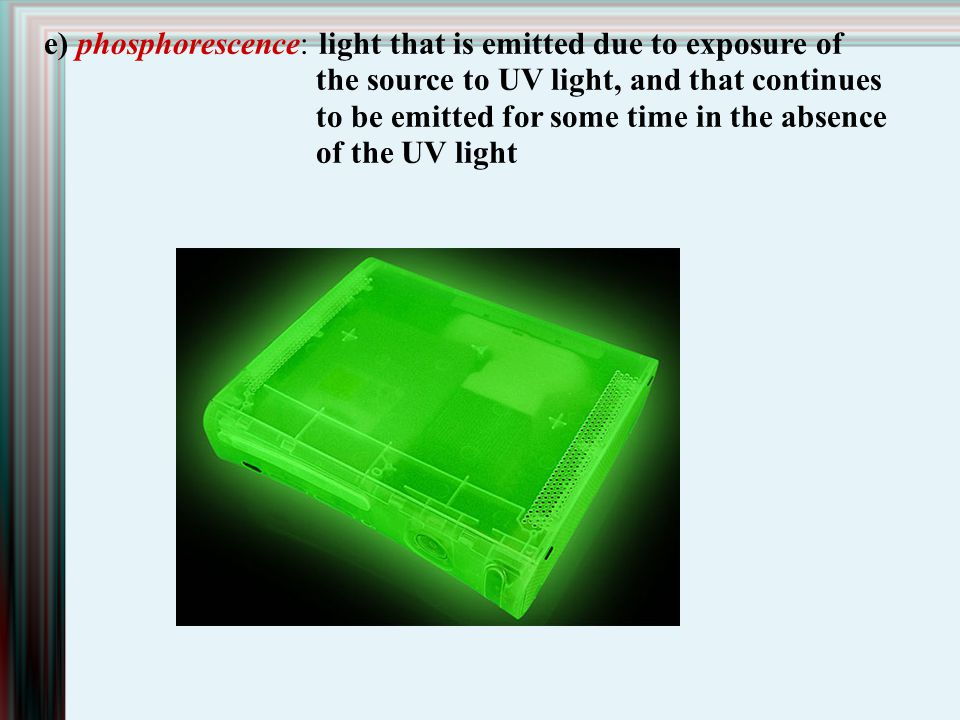 e) phosphorescence: light that is emitted due to exposure of