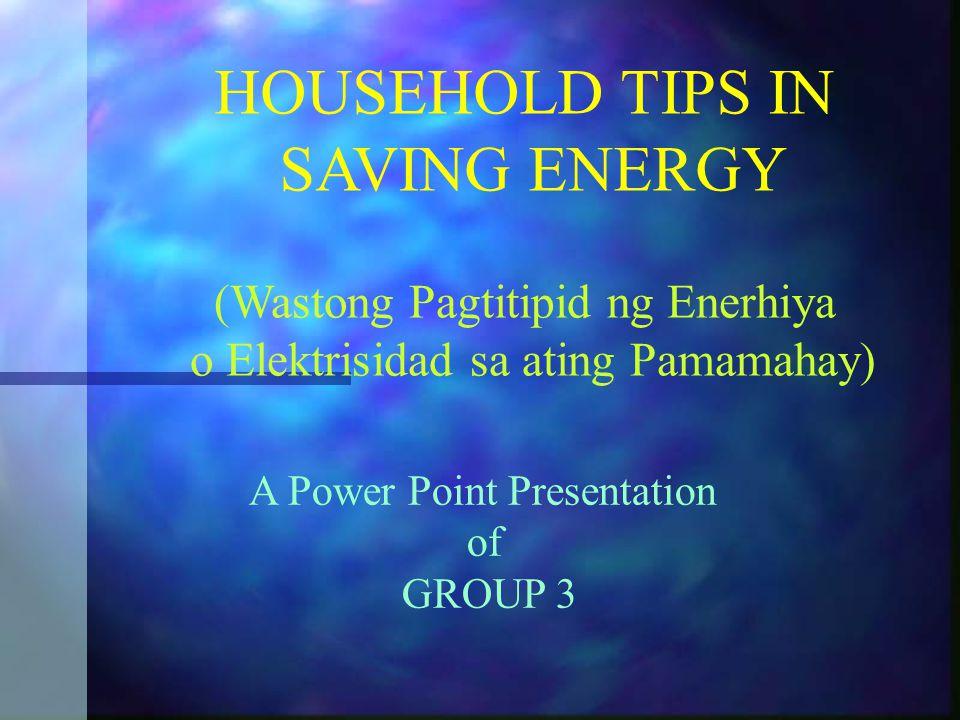 HOUSEHOLD TIPS IN SAVING ENERGY (Wastong Pagtitipid ng Enerhiya