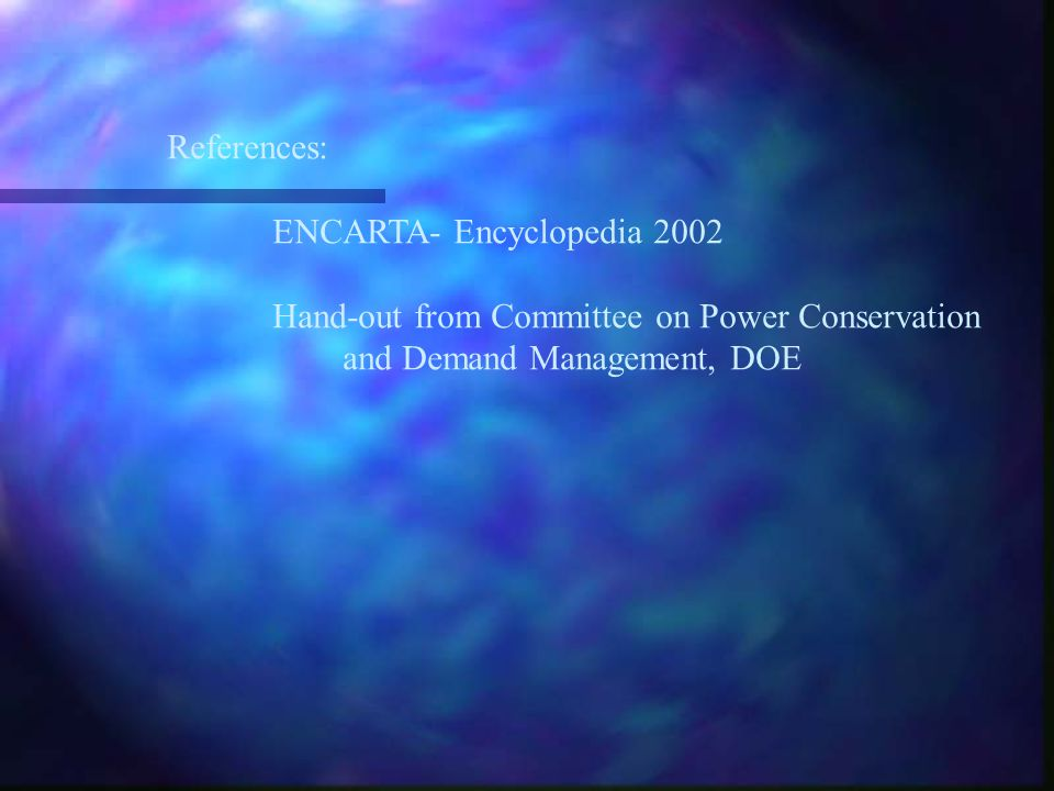 References: ENCARTA- Encyclopedia 2002. Hand-out from Committee on Power Conservation.
