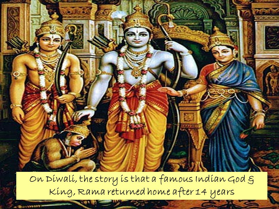On Diwali, the story is that a famous Indian God & King, Rama returned home after 14 years