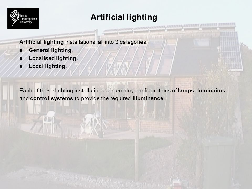 Artificial lighting Artificial lighting installations fall into 3 categories: General lighting. Localised lighting.