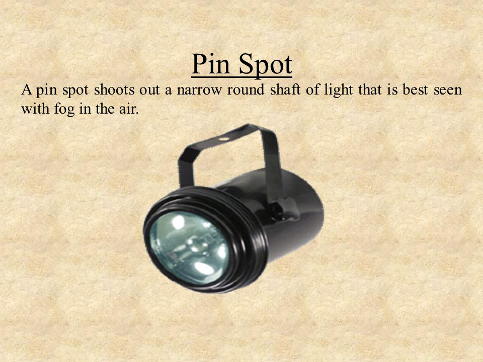 Pin Spot A pin spot shoots out a narrow round shaft of light that is best seen with fog in the air.