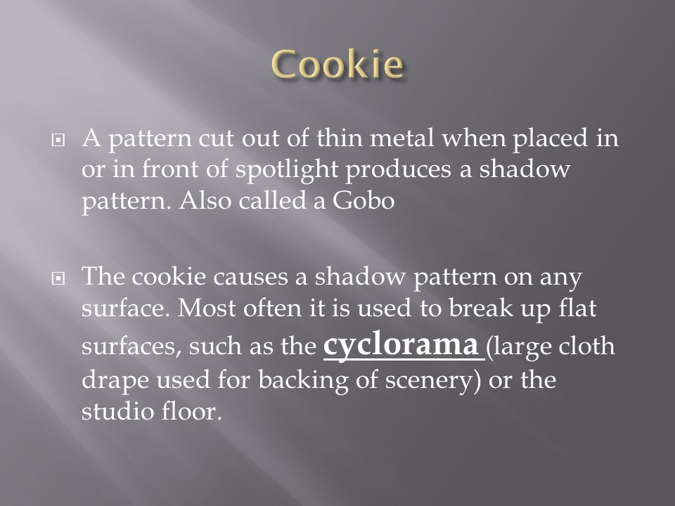 Cookie A pattern cut out of thin metal when placed in or in front of spotlight produces a shadow pattern. Also called a Gobo.