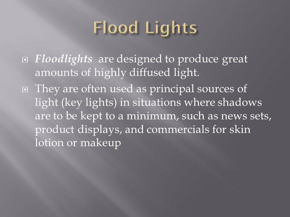 Flood Lights Floodlights are designed to produce great amounts of highly diffused light.