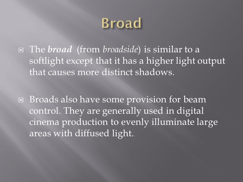 Broad The broad (from broadside) is similar to a softlight except that it has a higher light output that causes more distinct shadows.
