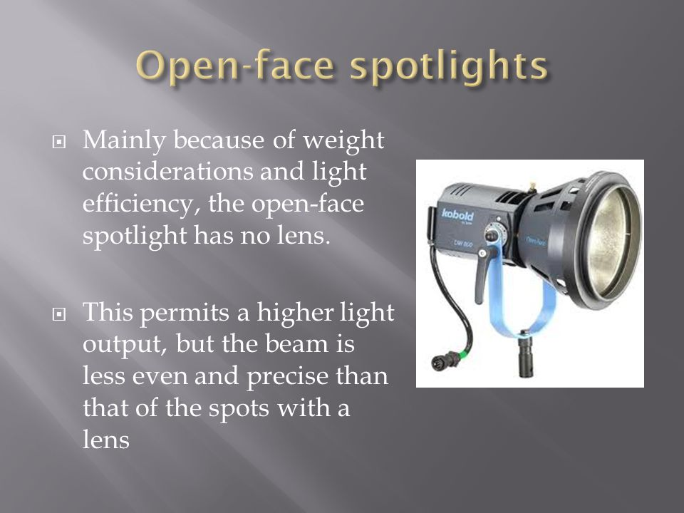Open-face spotlights Mainly because of weight considerations and light efficiency, the open-face spotlight has no lens.