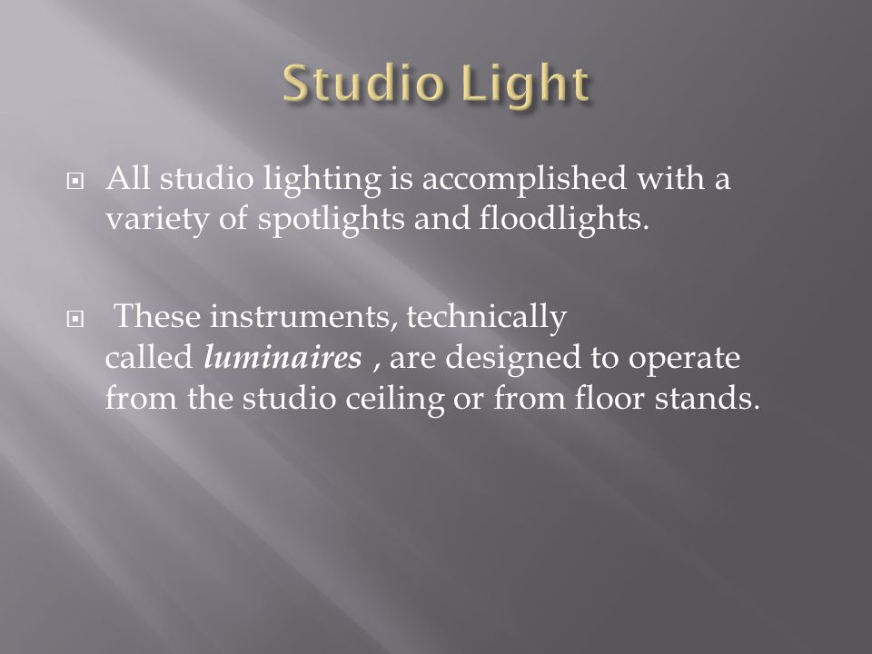 Studio Light All studio lighting is accomplished with a variety of spotlights and floodlights.