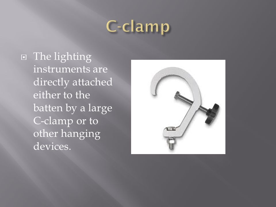 C-clamp The lighting instruments are directly attached either to the batten by a large C-clamp or to other hanging devices.