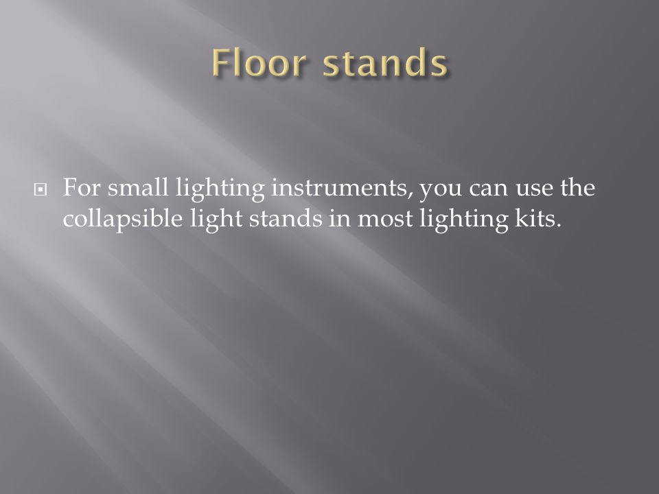 Floor stands For small lighting instruments, you can use the collapsible light stands in most lighting kits.