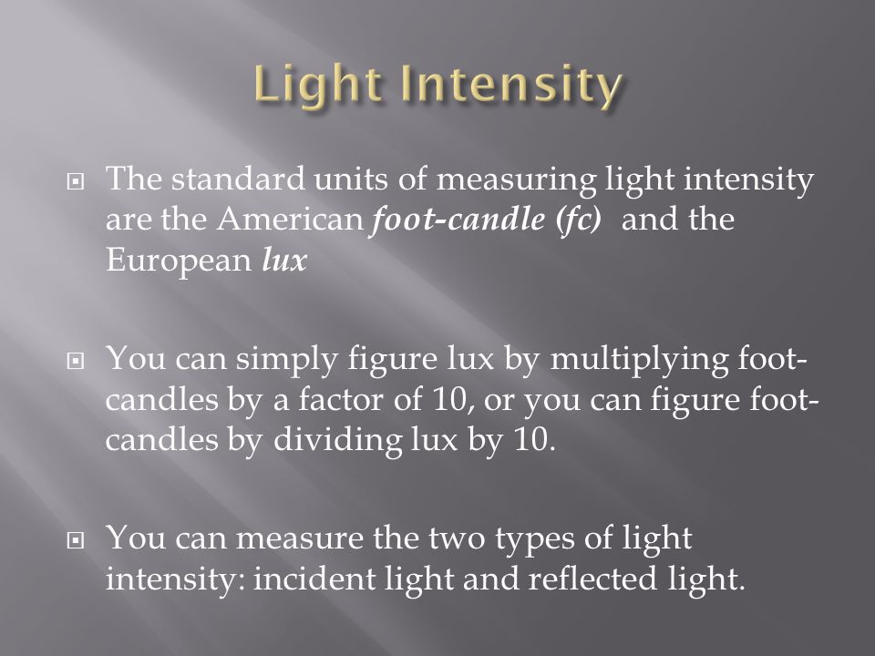 Light Intensity The standard units of measuring light intensity are the American foot-candle (fc) and the European lux