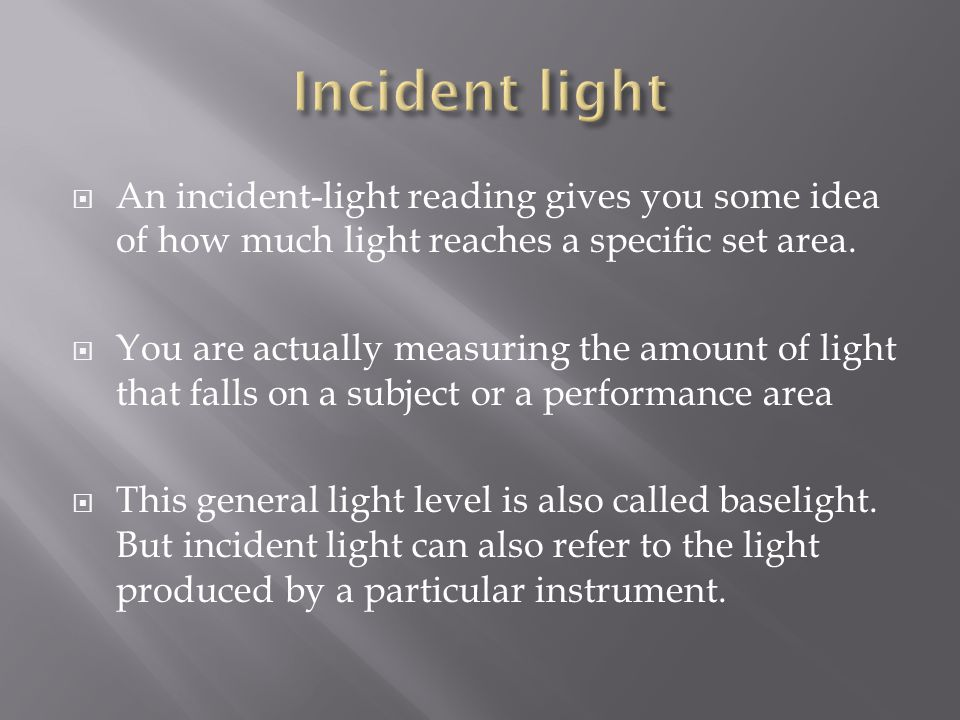 Incident light An incident-light reading gives you some idea of how much light reaches a specific set area.