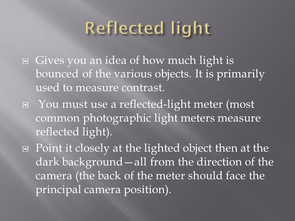 Reflected light Gives you an idea of how much light is bounced of the various objects. It is primarily used to measure contrast.