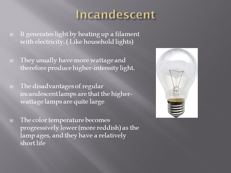 Incandescent It generates light by heating up a filament with electricity. ( Like household lights)