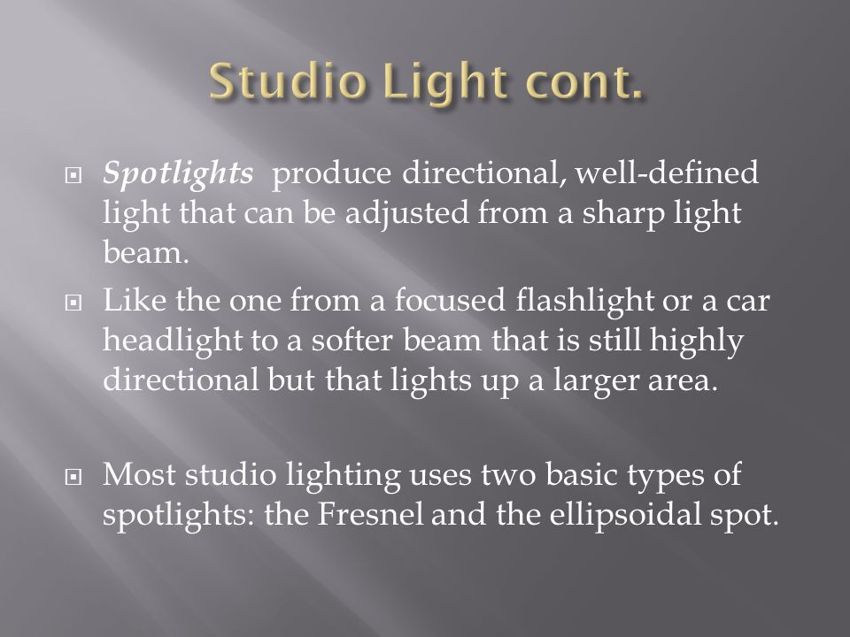 Studio Light cont. Spotlights produce directional, well-defined light that can be adjusted from a sharp light beam.