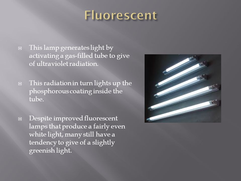 Fluorescent This lamp generates light by activating a gas-filled tube to give of ultraviolet radiation.