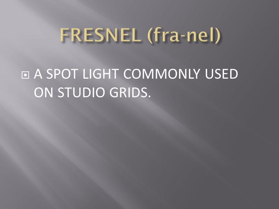 FRESNEL (fra-nel) A SPOT LIGHT COMMONLY USED ON STUDIO GRIDS.
