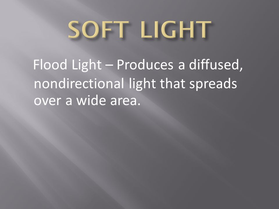 SOFT LIGHT Flood Light – Produces a diffused, nondirectional light that spreads over a wide area.