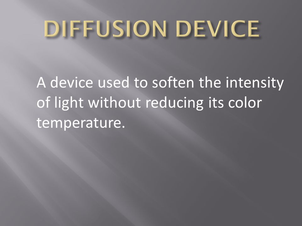 DIFFUSION DEVICE A device used to soften the intensity of light without reducing its color temperature.