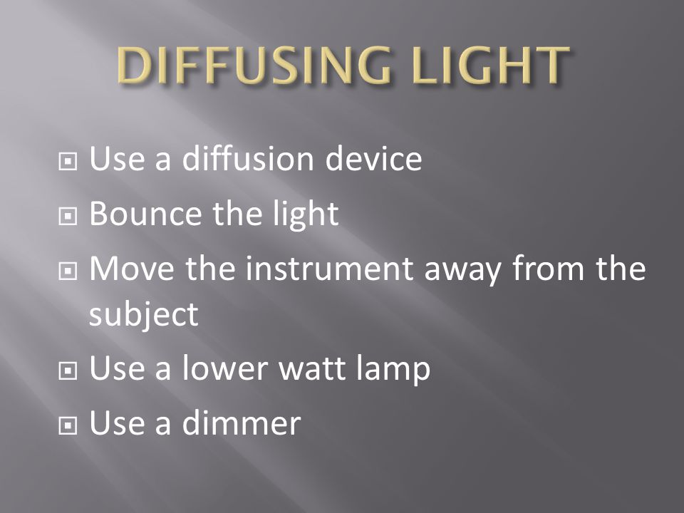 DIFFUSING LIGHT Use a diffusion device Bounce the light