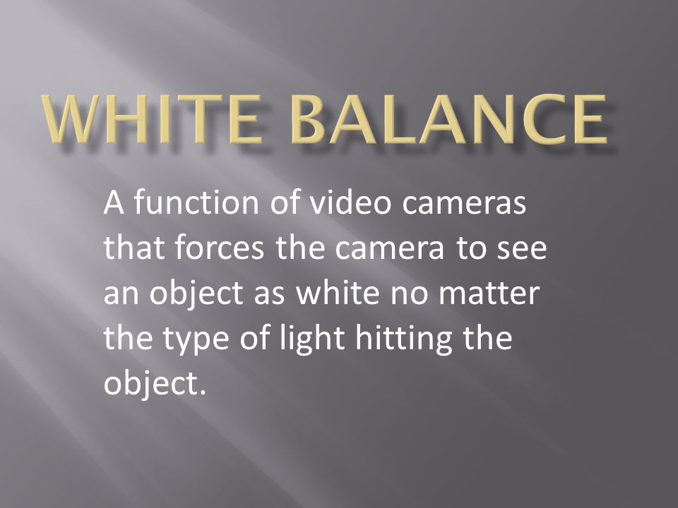 WHITE BALANCE A function of video cameras that forces the camera to see an object as white no matter the type of light hitting the object.