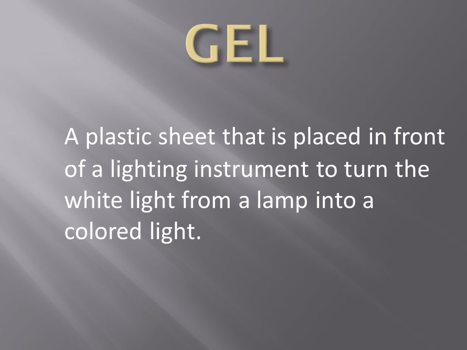 GEL A plastic sheet that is placed in front of a lighting instrument to turn the white light from a lamp into a colored light.