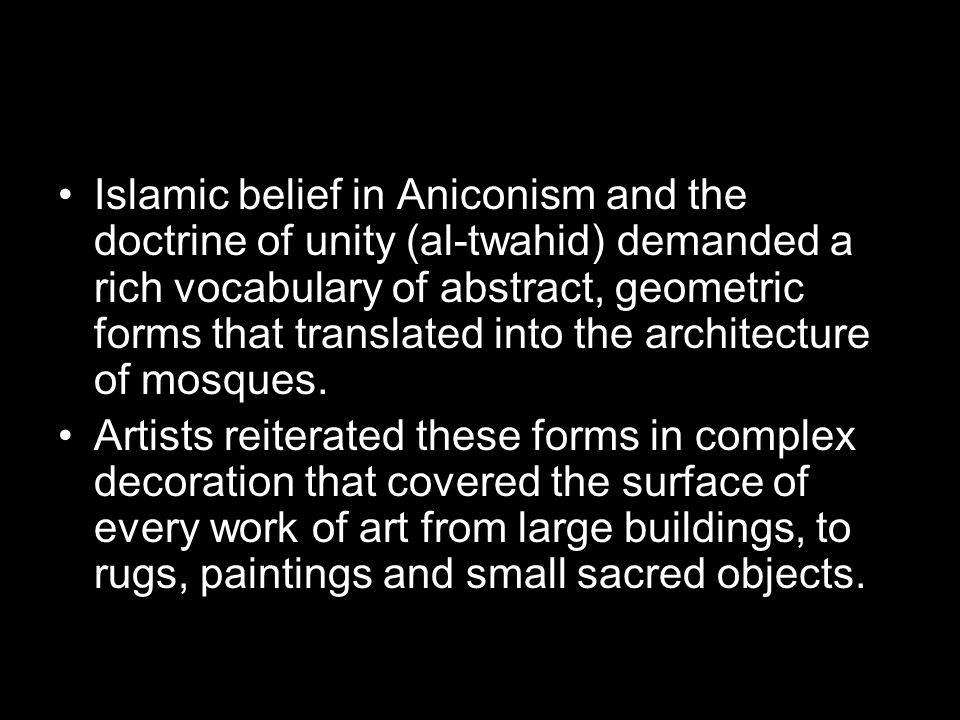 Islamic belief in Aniconism and the doctrine of unity (al-twahid) demanded a rich vocabulary of abstract, geometric forms that translated into the architecture of mosques.