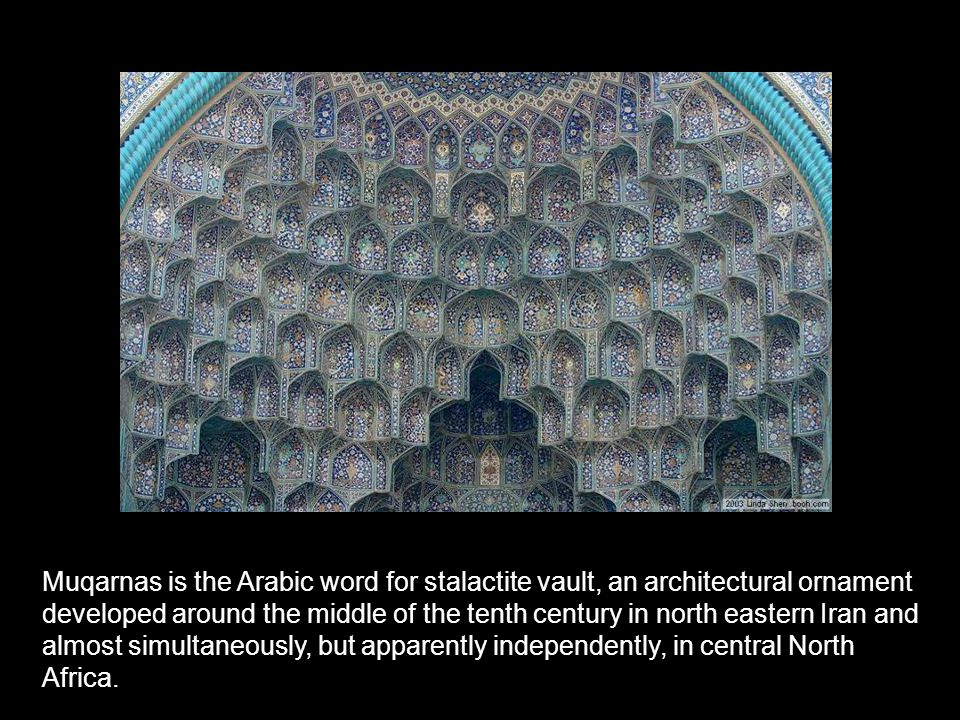 Muqarnas is the Arabic word for stalactite vault, an architectural ornament developed around the middle of the tenth century in north eastern Iran and almost simultaneously, but apparently independently, in central North Africa.